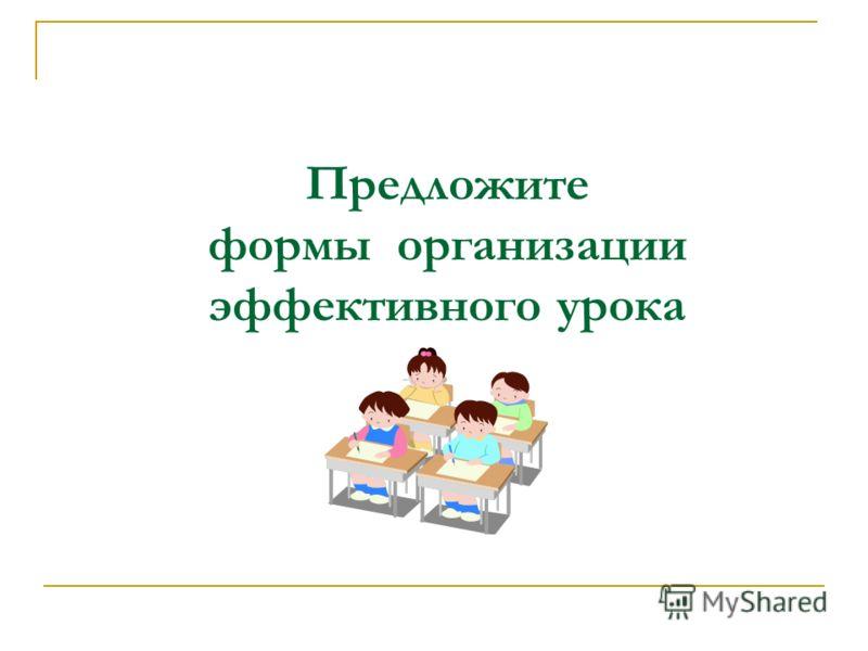 Предложите формы организации эффективного урока