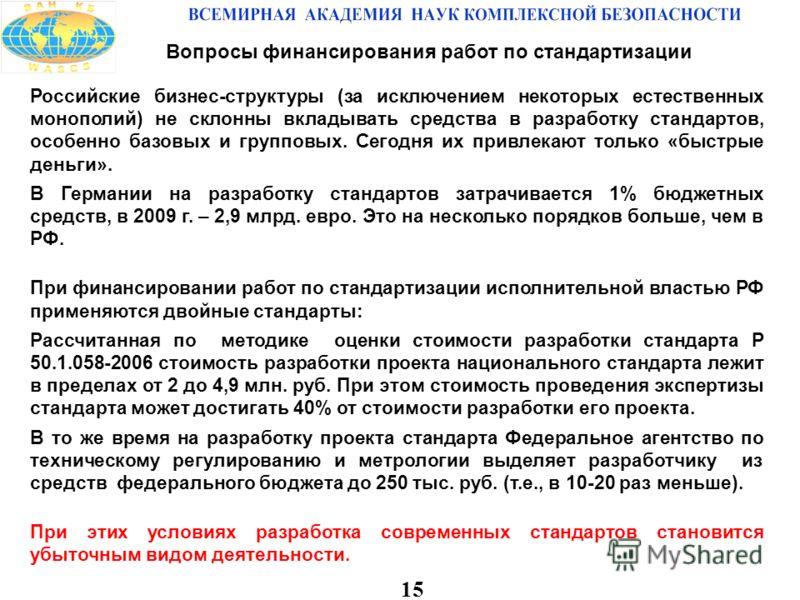 15 Вопросы финансирования работ по стандартизации Российские бизнес-структуры (за исключением некоторых естественных монополий) не склонны вкладывать средства в разработку стандартов, особенно базовых и групповых. Сегодня их привлекают только «быстры