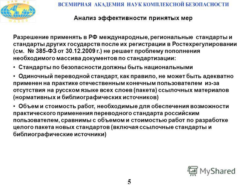 5 Анализ эффективности принятых мер Разрешение применять в РФ международные, региональные стандарты и стандарты других государств после их регистрации в Ростехрегулировании (см. 385-ФЗ от 30.12.2009 г.) не решает проблему пополнения необходимого масс