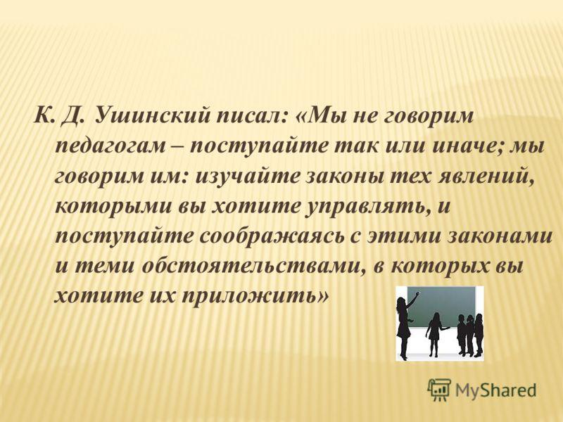 К. Д. Ушинский писал: «Мы не говорим педагогам – поступайте так или иначе; мы говорим им: изучайте законы тех явлений, которыми вы хотите управлять, и поступайте соображаясь с этими законами и теми обстоятельствами, в которых вы хотите их приложить»