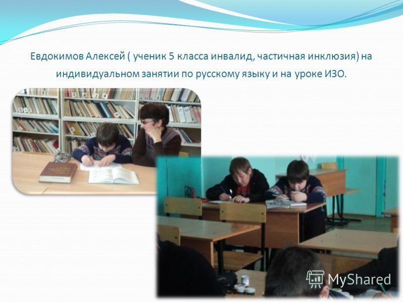 Евдокимов Алексей ( ученик 5 класса инвалид, частичная инклюзия) на индивидуальном занятии по русскому языку и на уроке ИЗО.