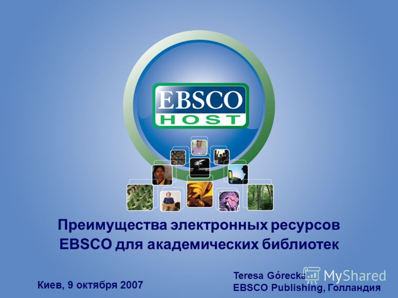 Преимущества электронных ресурсов EBSCO для академических библиотек Киев, 9 октября 2007 Teresa Górecka EBSCO Publishing, Голландия