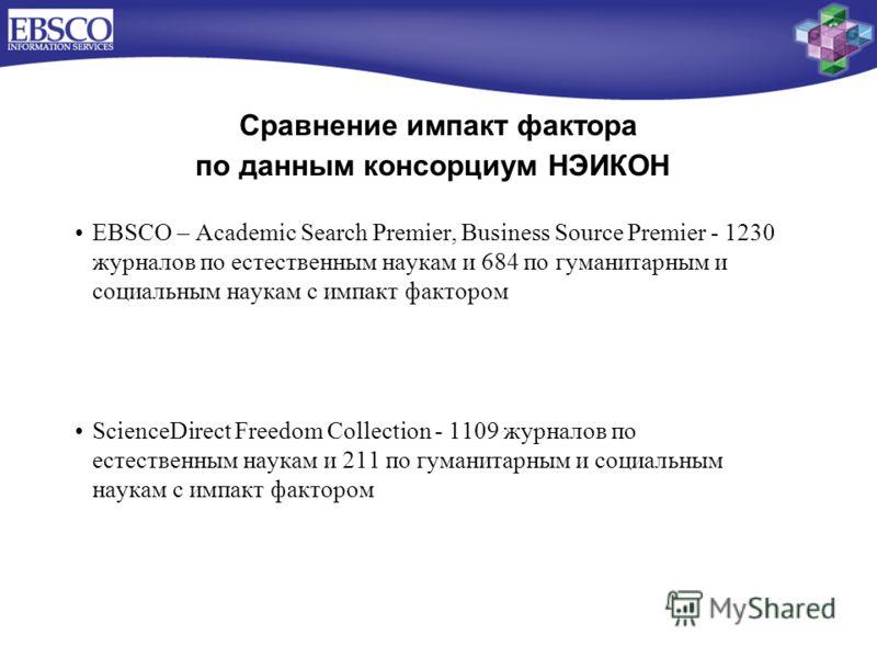 Сравнение импакт фактора по данным консорциум НЭИКОН EBSCO – Academic Search Premier, Business Source Premier - 1230 журналов по естественным наукам и 684 по гуманитарным и социальным наукам с импакт фактором ScienceDirect Freedom Collection - 1109 ж