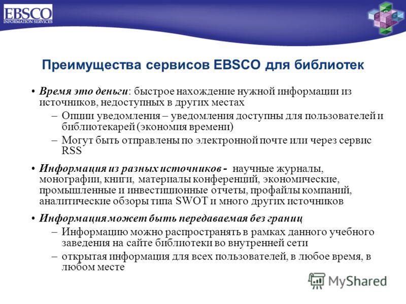 Преимущества сервисов EBSCO для библиотек Время это деньги: быстрое нахождение нужной информации из источников, недоступных в других местах –Опции уведомления – уведомления доступны для пользователей и библиотекарей (экономия времени) –Могут быть отп