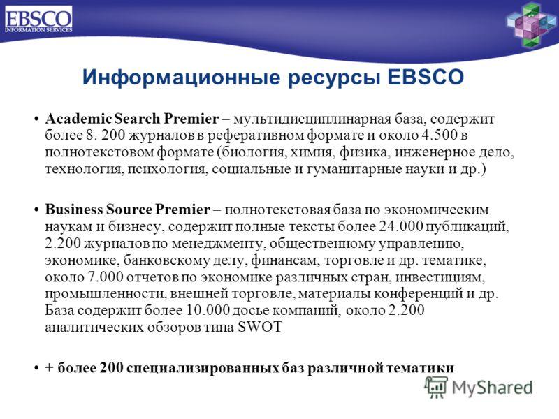 Информационные ресурсы EBSCO Academic Search Premier – мультидисциплинарная база, содержит более 8. 200 журналов в реферативном формате и около 4.500 в полнотекстовом формате (биология, химия, физика, инженерное дело, технология, психология, социальн