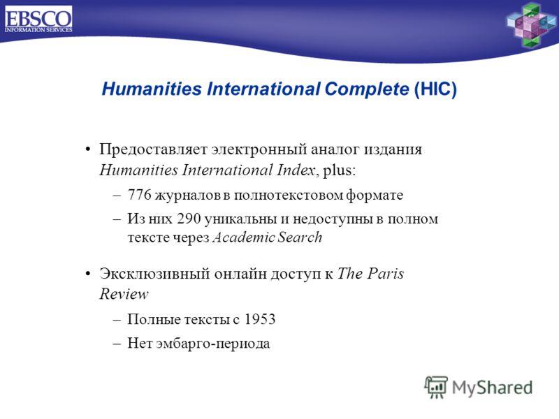 Предоставляет электронный аналог издания Humanities International Index, plus: –776 журналов в полнотекстовом формате –Из них 290 уникальны и недоступны в полном тексте через Academic Search Эксклюзивный онлайн доступ к The Paris Review –Полные текст
