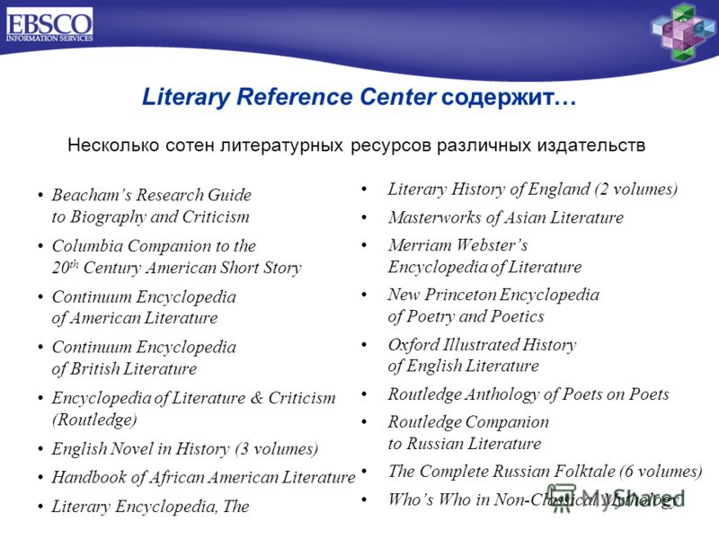 Literary Reference Center содержит… Несколько сотен литературных ресурсов различных издательств Beachams Research Guide to Biography and Criticism Columbia Companion to the 20 th Century American Short Story Continuum Encyclopedia of American Literat