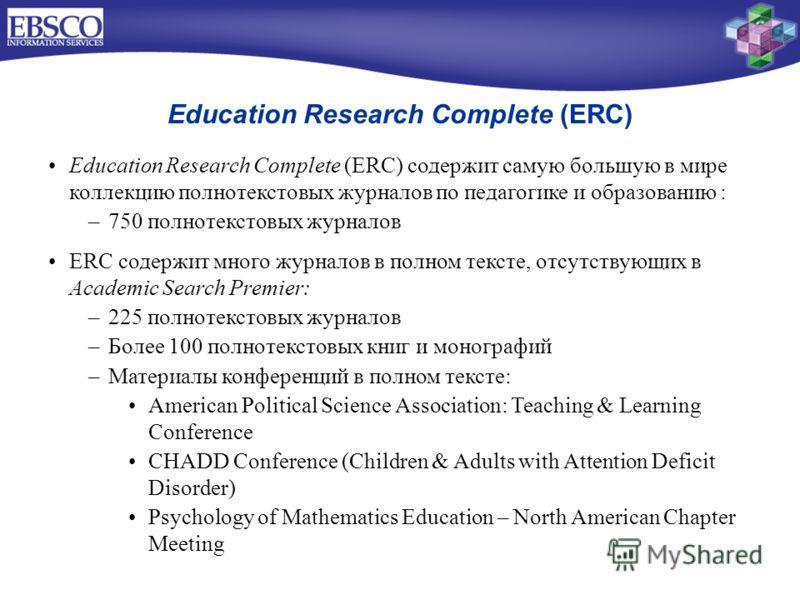 Education Research Complete (ERC) Education Research Complete (ERC) содержит самую большую в мире коллекцию полнотекстовых журналов по педагогике и образованию : –750 полнотекстовых журналов ERC содержит много журналов в полном тексте, отсутствующих