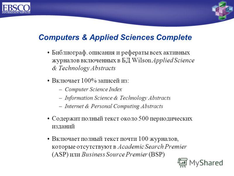 Computers & Applied Sciences Complete Библиограф. описания и рефераты всех активных журналов включенных в БД Wilson Applied Science & Technology Abstracts Включает 100% записей из: –Computer Science Index –Information Science & Technology Abstracts –