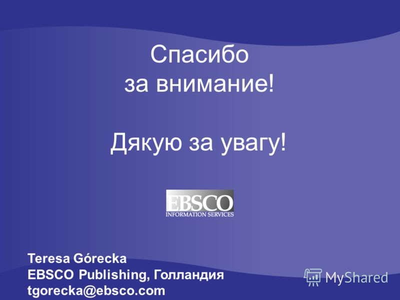 Спасибо за внимание! Дякую за увагу! Teresa Górecka EBSCO Publishing, Голландия tgorecka@ebsco.com
