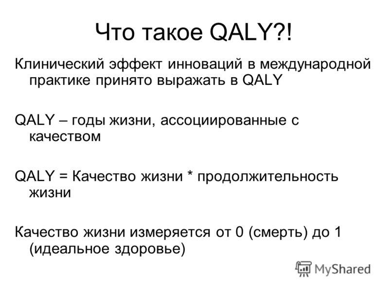 Что такое QALY?! Клинический эффект инноваций в международной практике принято выражать в QALY QALY – годы жизни, ассоциированные с качеством QALY = Качество жизни * продолжительность жизни Качество жизни измеряется от 0 (смерть) до 1 (идеальное здор