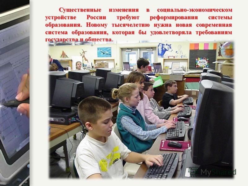 Существенные изменения в социально-экономическом устройстве России требуют реформирования системы образования. Новому тысячелетию нужна новая современная система образования, которая бы удовлетворяла требованиям государства и общества.