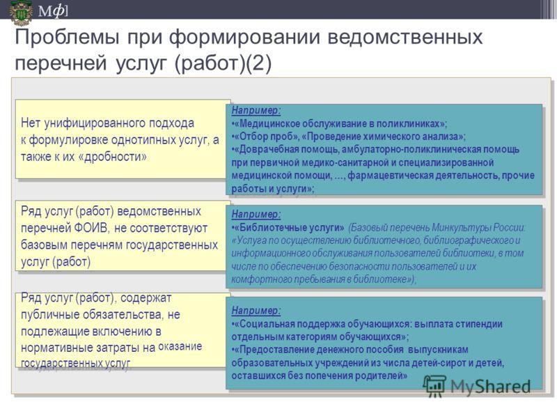 М ] ф Проблемы при формировании ведомственных перечней услуг (работ)(2) Нет унифицированного подхода к формулировке однотипных услуг, а также к их «дробности» Например: «Медицинское обслуживание в поликлиниках»; «Отбор проб», «Проведение химического