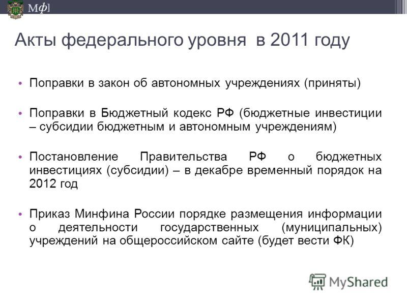 М ] ф Акты федерального уровня в 2011 году Поправки в закон об автономных учреждениях (приняты) Поправки в Бюджетный кодекс РФ (бюджетные инвестиции – субсидии бюджетным и автономным учреждениям) Постановление Правительства РФ о бюджетных инвестициях