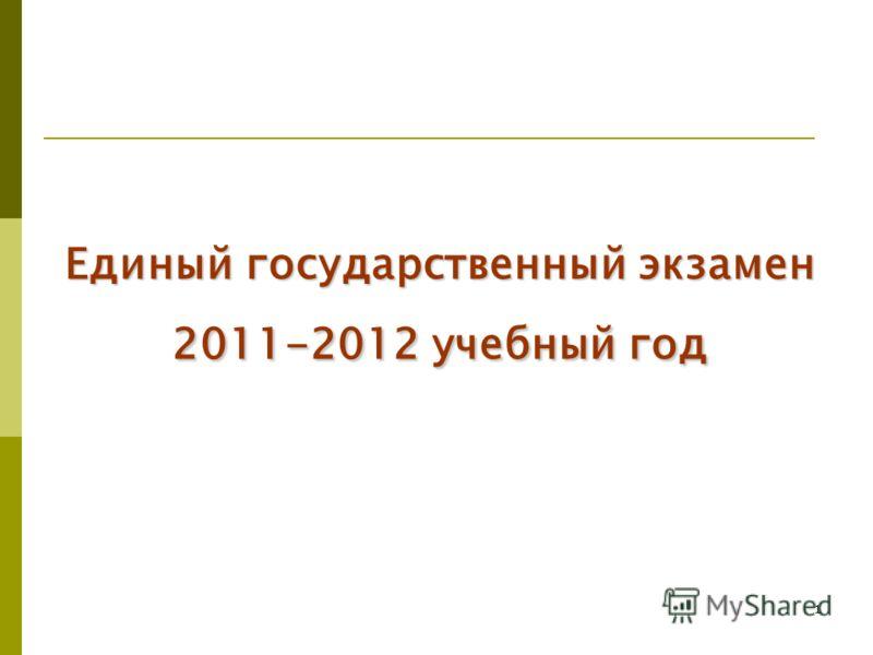 1 Единый государственный экзамен 2011-2012 учебный год