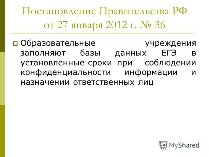 10 Постановление Правительства РФ от 27 января 2012 г. 36 Образовательные учреждения заполняют базы данных ЕГЭ в установленные срокипри соблюдении конфиденциальности информации и назначении ответственных лиц