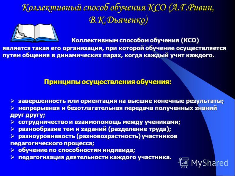 Коллективный способ обучения КСО (А.Г.Ривин, В.К.Дьяченко) является такая его организация, при которой обучение осуществляется путем общения в динамических парах, когда каждый учит каждого. завершенность или ориентация на высшие конечные результаты;