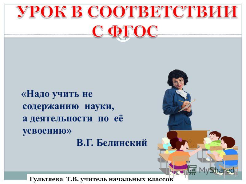 «Надо учить не содержанию науки, а деятельности по её усвоению» В.Г. Белинский Гультяева Т.В. учитель начальных классов