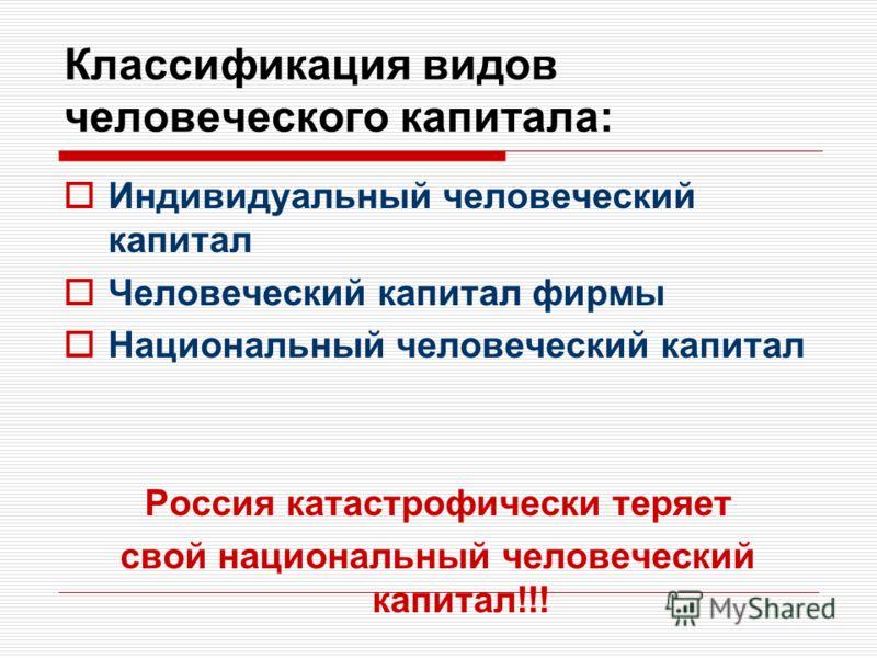 Классификация видов человеческого капитала: Индивидуальный человеческий капитал Человеческий капитал фирмы Национальный человеческий капитал Россия катастрофически теряет свой национальный человеческий капитал!!!
