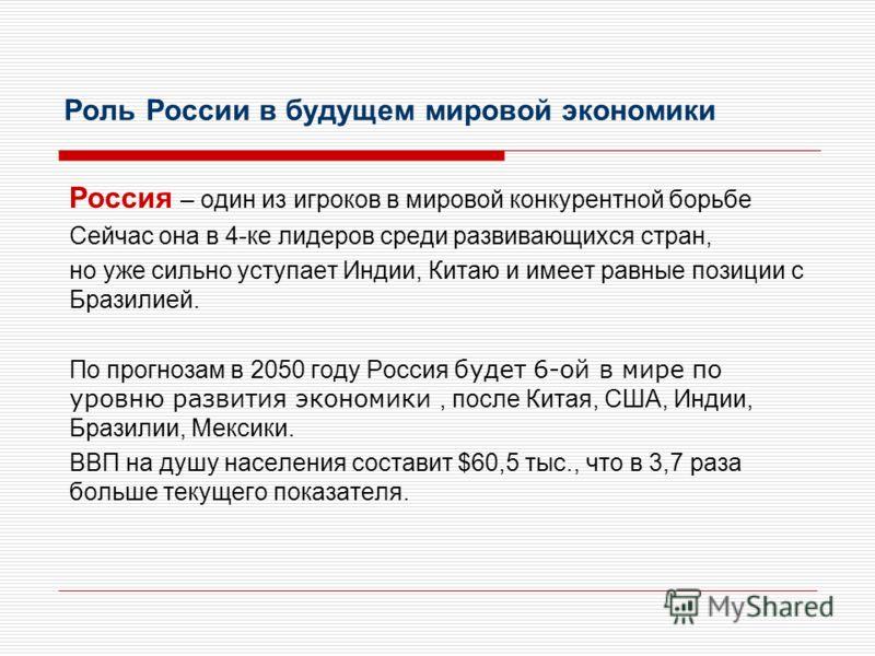 Роль России в будущем мировой экономики Россия – один из игроков в мировой конкурентной борьбе Сейчас она в 4-ке лидеров среди развивающихся стран, но уже сильно уступает Индии, Китаю и имеет равные позиции с Бразилией. По прогнозам в 2050 году Росси