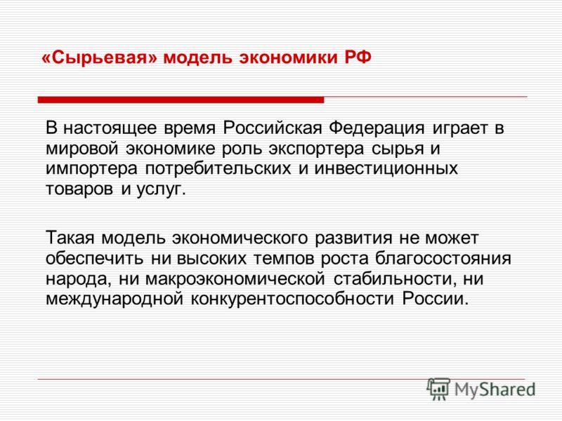 «Сырьевая» модель экономики РФ В настоящее время Российская Федерация играет в мировой экономике роль экспортера сырья и импортера потребительских и инвестиционных товаров и услуг. Такая модель экономического развития не может обеспечить ни высоких т