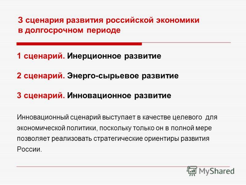 З сценария развития российской экономики в долгосрочном периоде 1 сценарий. Инерционное развитие 2 сценарий. Энерго-сырьевое развитие 3 сценарий. Инновационное развитие Инновационный сценарий выступает в качестве целевого для экономической политики,
