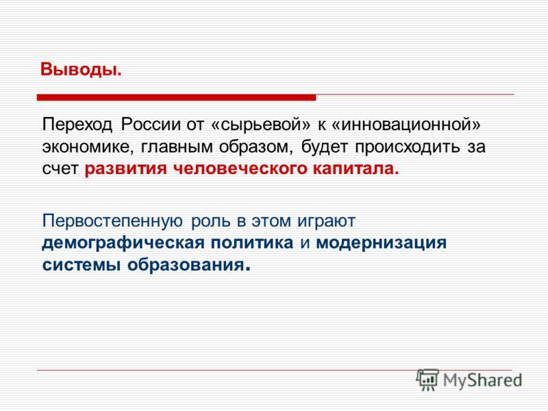 Выводы. Переход России от «сырьевой» к «инновационной» экономике, главным образом, будет происходить за счет развития человеческого капитала. Первостепенную роль в этом играют демографическая политика и модернизация системы образования.