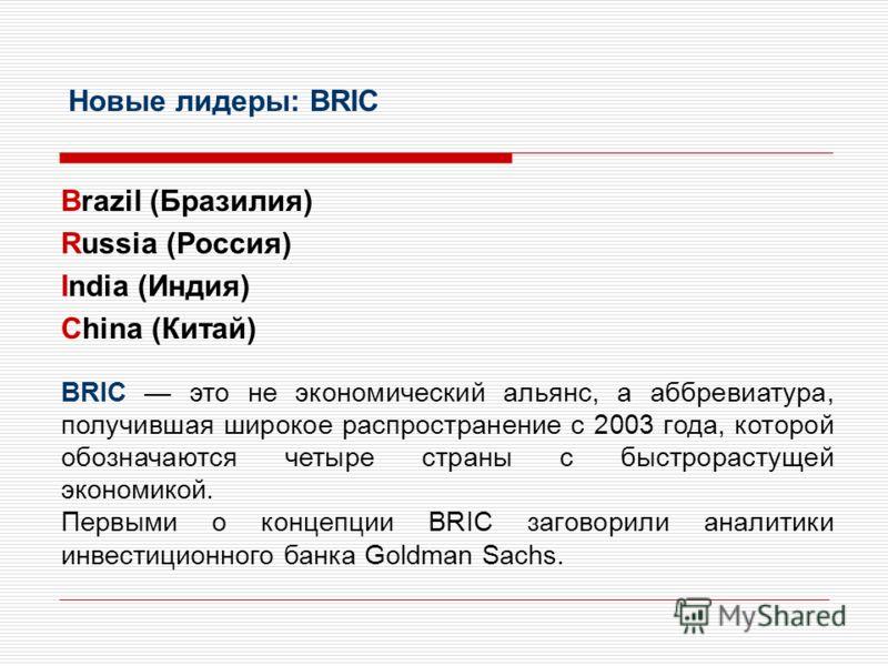Brazil (Бразилия) Russia (Россия) India (Индия) China (Китай) Новые лидеры: BRIC BRIC это не экономический альянс, а аббревиатура, получившая широкое распространение с 2003 года, которой обозначаются четыре страны с быстрорастущей экономикой. Первыми