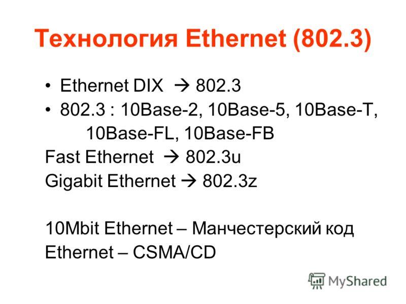 Технология Ethernet (802.3) Ethernet DIX 802.3 802.3 : 10Base-2, 10Base-5, 10Base-T, 10Base-FL, 10Base-FB Fast Ethernet 802.3u Gigabit Ethernet 802.3z 10Mbit Ethernet – Манчестерский код Ethernet – CSMA/CD