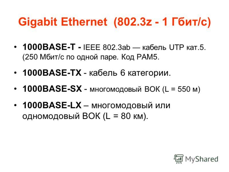 Gigabit Ethernet (802.3z - 1 Гбит/с) 1000BASE-T - IEEE 802.3ab кабель UTP кат.5. (250 Мбит/с по одной паре. Код PAM5. 1000BASE-TX - кабель 6 категории. 1000BASE-SX - многомодовый ВОК (L = 550 м) 1000BASE-LX – многомодовый или одномодовый ВОК (L = 80