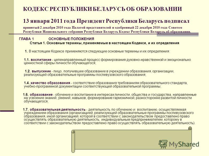 КОДЕКС РЕСПУБЛИКИ БЕЛАРУСЬ ОБ ОБРАЗОВАНИИ 13 января 2011 года Президент Республики Беларусь подписал принятый 2 декабря 2010 года Палатой представителей и одобренный 22 декабря 2010 года Советом Республики Национального собрания Республики Беларусь К