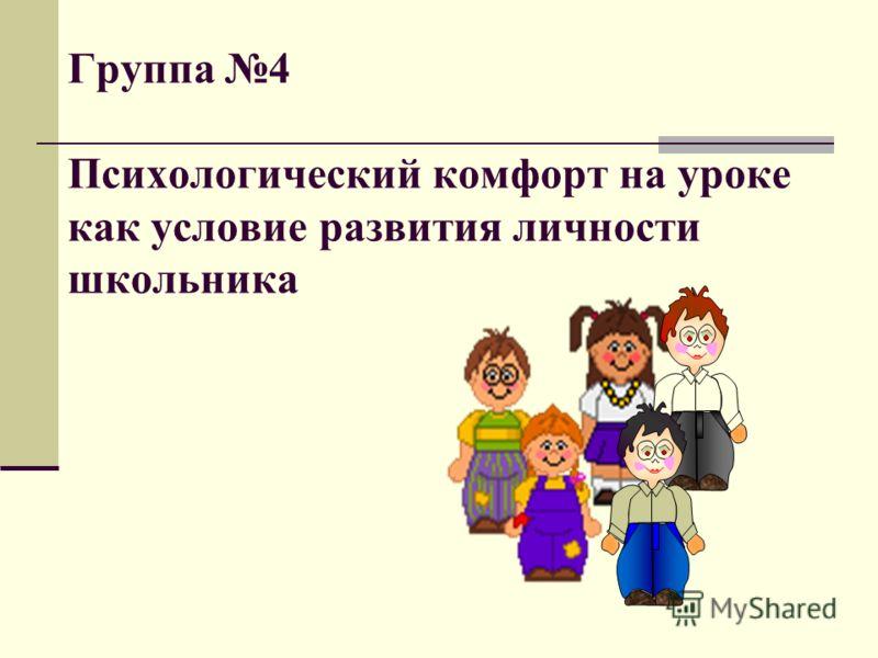 Группа 4 Психологический комфорт на уроке как условие развития личности школьника