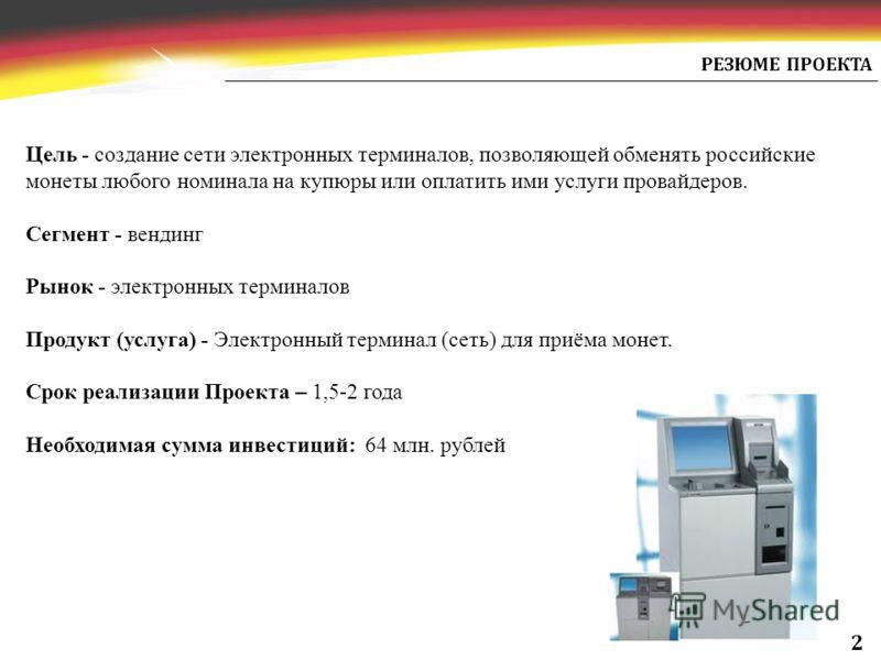 РЕЗЮМЕ ПРОЕКТА Цель - создание сети электронных терминалов, позволяющей обменять российские монеты любого номинала на купюры или оплатить ими услуги провайдеров. Сегмент - вендинг Рынок - электронных терминалов Продукт (услуга) - Электронный терминал
