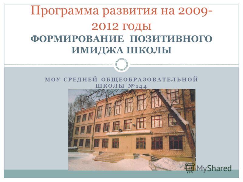 МОУ СРЕДНЕЙ ОБЩЕОБРАЗОВАТЕЛЬНОЙ ШКОЛЫ 144 Программа развития на 2009- 2012 годы ФОРМИРОВАНИЕ ПОЗИТИВНОГО ИМИДЖА ШКОЛЫ