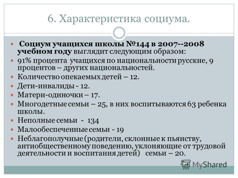 6. Характеристика социума. Социум учащихся школы 144 в 2007--2008 учебном году выглядит следующим образом: 91% процента учащихся по национальности русские, 9 процентов – других национальностей. Количество опекаемых детей – 12. Дети-инвалиды - 12. Мат