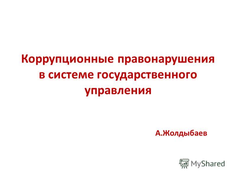 Коррупционные правонарушения в системе государственного управления А.Жолдыбаев