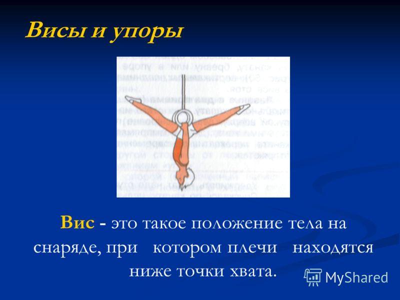 Висы и упоры Вис - это такое положение тела на снаряде, при котором плечи находятся ниже точки хвата.