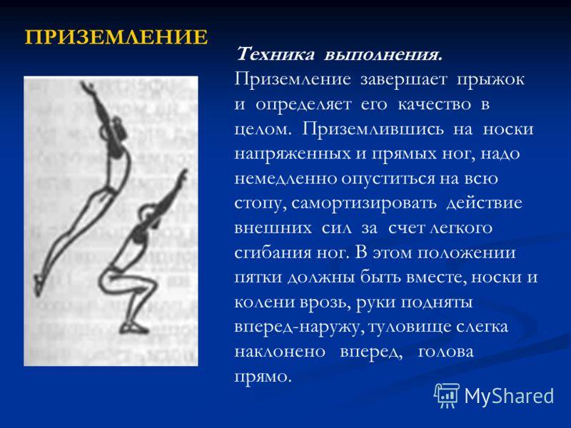 Техника выполнения. Приземление завершает прыжок и определяет его качество в целом. Приземлившись на носки напряженных и прямых ног, надо немедленно опуститься на всю стопу, самортизировать действие внешних сил за счет легкого сгибания ног. В этом по