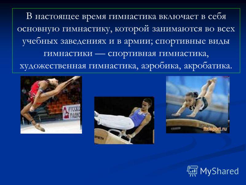 В настоящее время гимнастика включает в себя основную гимнастику, которой занимаются во всех учебных заведениях и в армии; спортивные виды гимнастики спортивная гимнастика, художественная гимнастика, аэробика, акробатика.