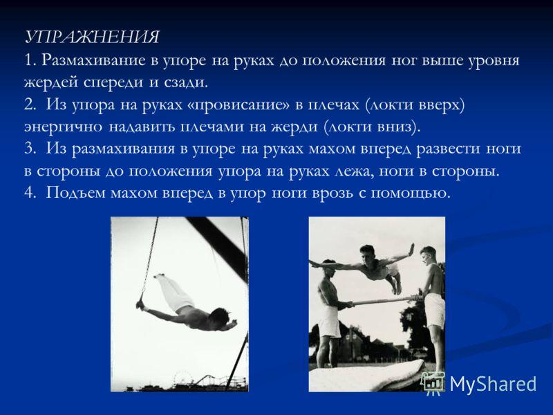 УПРАЖНЕНИЯ 1. Размахивание в упоре на руках до положения ног выше уровня жердей спереди и сзади. 2. Из упора на руках «провисание» в плечах (локти вверх) энергично надавить плечами на жерди (локти вниз). 3. Из размахивания в упоре на руках махом впер
