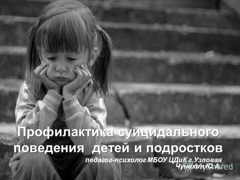 Профилактика суицидального поведения детей и подростков педагог-психолог МБОУ ЦДиК г.Узловая Чунихин Ю.А.