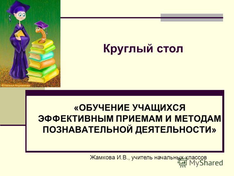 Круглый стол «ОБУЧЕНИЕ УЧАЩИХСЯ ЭФФЕКТИВНЫМ ПРИЕМАМ И МЕТОДАМ ПОЗНАВАТЕЛЬНОЙ ДЕЯТЕЛЬНОСТИ» Жамкова И.В., учитель начальных классов