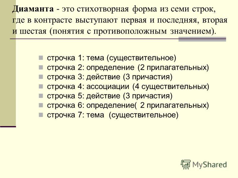 Диаманта - это стихотворная форма из семи строк, где в контрасте выступают первая и последняя, вторая и шестая (понятия с противоположным значением). строчка 1: тема (существительное) строчка 2: определение (2 прилагательных) строчка 3: действие (3 п