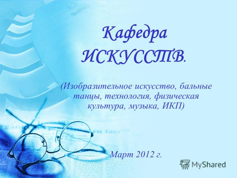 Кафедра ИСКУССТВ. (Изобразительное искусство, бальные танцы, технология, физическая культура, музыка, ИКП) Март 2012 г.