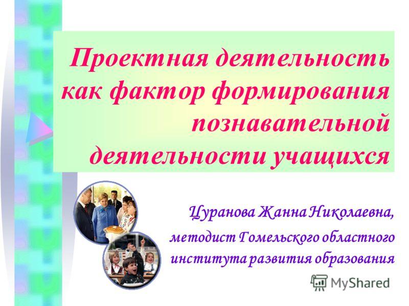 Проектная деятельность как фактор формирования познавательной деятельности учащихся Цуранова Жанна Николаевна, методист Гомельского областного института развития образования