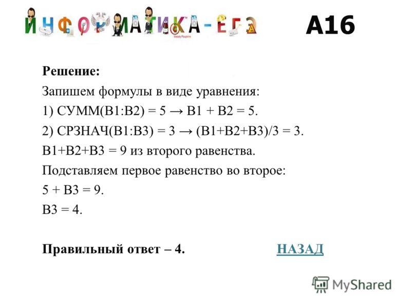 Решение: Запишем формулы в виде уравнения: 1) СУММ(B1:B2) = 5 В1 + В2 = 5. 2) СРЗНАЧ(B1:B3) = 3 (В1+В2+В3)/3 = 3. В1+В2+В3 = 9 из второго равенства. Подставляем первое равенство во второе: 5 + В3 = 9. В3 = 4. Правильный ответ – 4. НАЗАДНАЗАД A16