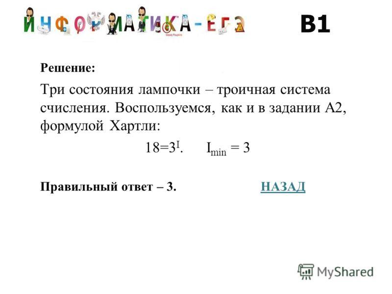 Решение: Три состояния лампочки – троичная система счисления. Воспользуемся, как и в задании А2, формулой Хартли: 18=3 I. I min = 3 Правильный ответ – 3.НАЗАДНАЗАД В1