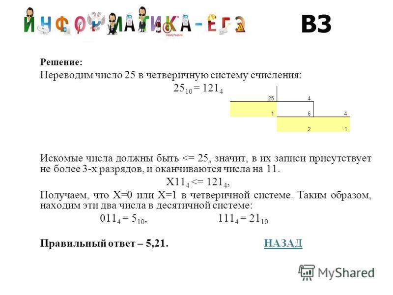 Решение: Переводим число 25 в четверичную систему счисления: 25 10 = 121 4 Искомые числа должны быть
