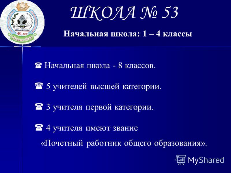 ШКОЛА 53 Начальная школа: 1 – 4 классы Начальная школа - 8 классов. 5 учителей высшей категории. 3 учителя первой категории. 4 учителя имеют звание «Почетный работник общего образования».