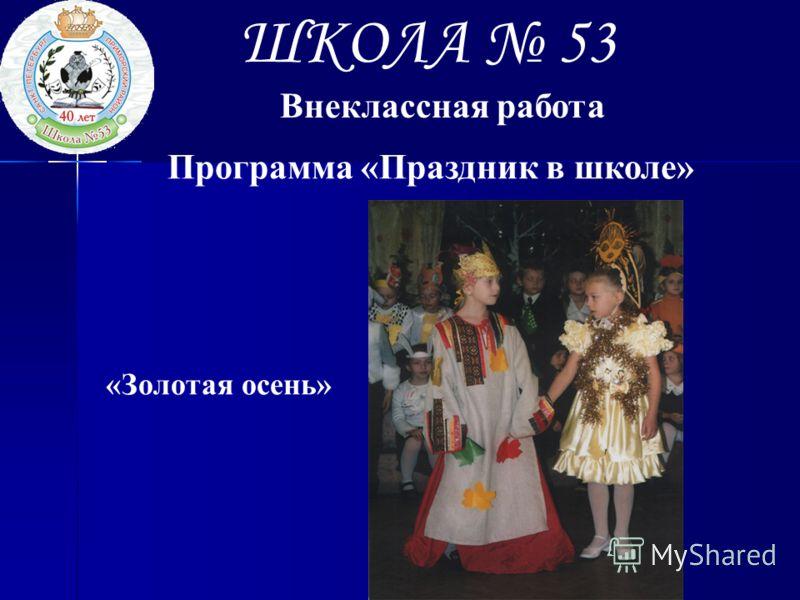 ШКОЛА 53 Внеклассная работа Программа «Праздник в школе» «Золотая осень»